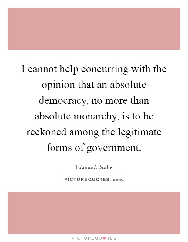 I cannot help concurring with the opinion that an absolute democracy, no more than absolute monarchy, is to be reckoned among the legitimate forms of government Picture Quote #1