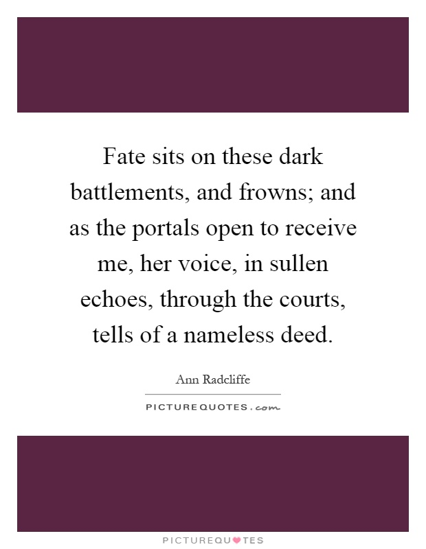 Fate sits on these dark battlements, and frowns; and as the portals open to receive me, her voice, in sullen echoes, through the courts, tells of a nameless deed Picture Quote #1