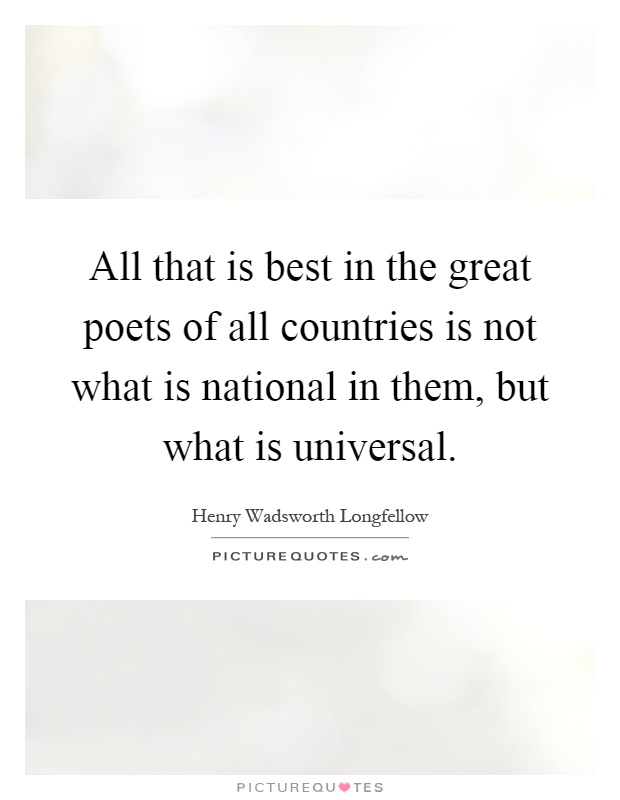 All that is best in the great poets of all countries is not what is national in them, but what is universal Picture Quote #1