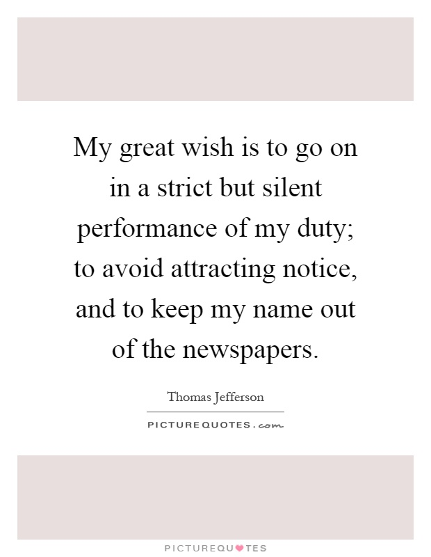 My great wish is to go on in a strict but silent performance of my duty; to avoid attracting notice, and to keep my name out of the newspapers Picture Quote #1