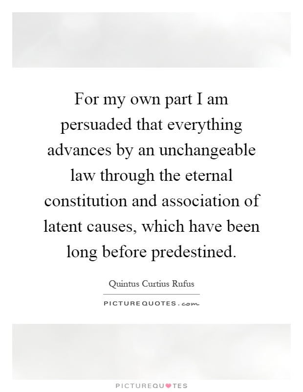 For my own part I am persuaded that everything advances by an unchangeable law through the eternal constitution and association of latent causes, which have been long before predestined Picture Quote #1