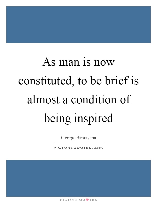 As man is now constituted, to be brief is almost a condition of being inspired Picture Quote #1