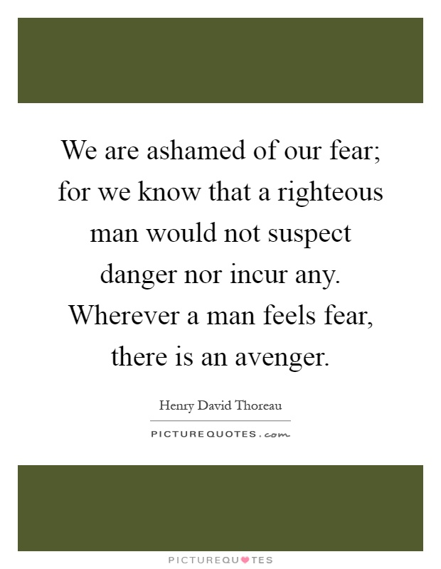 We are ashamed of our fear; for we know that a righteous man would not suspect danger nor incur any. Wherever a man feels fear, there is an avenger Picture Quote #1