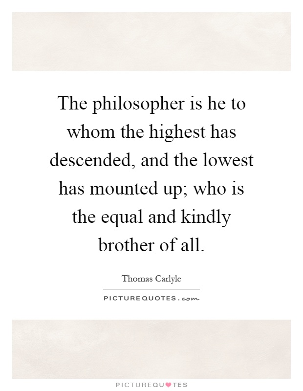 The philosopher is he to whom the highest has descended, and the lowest has mounted up; who is the equal and kindly brother of all Picture Quote #1