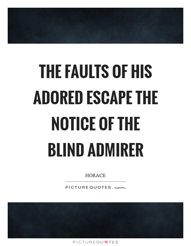 The faults of his adored escape the notice of the blind admirer Picture Quote #1