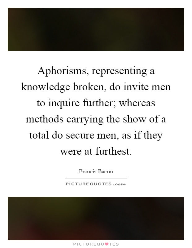 Aphorisms, representing a knowledge broken, do invite men to inquire further; whereas methods carrying the show of a total do secure men, as if they were at furthest Picture Quote #1