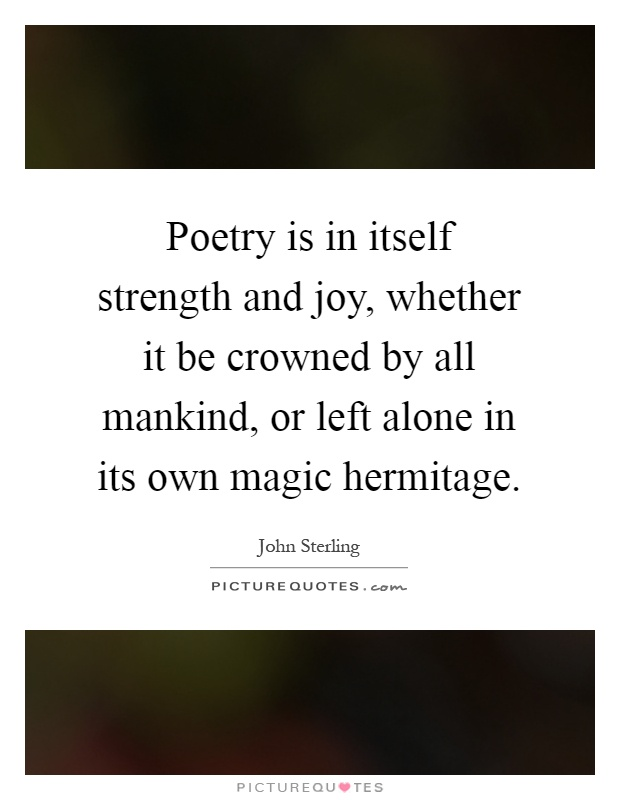 Poetry is in itself strength and joy, whether it be crowned by all mankind, or left alone in its own magic hermitage Picture Quote #1