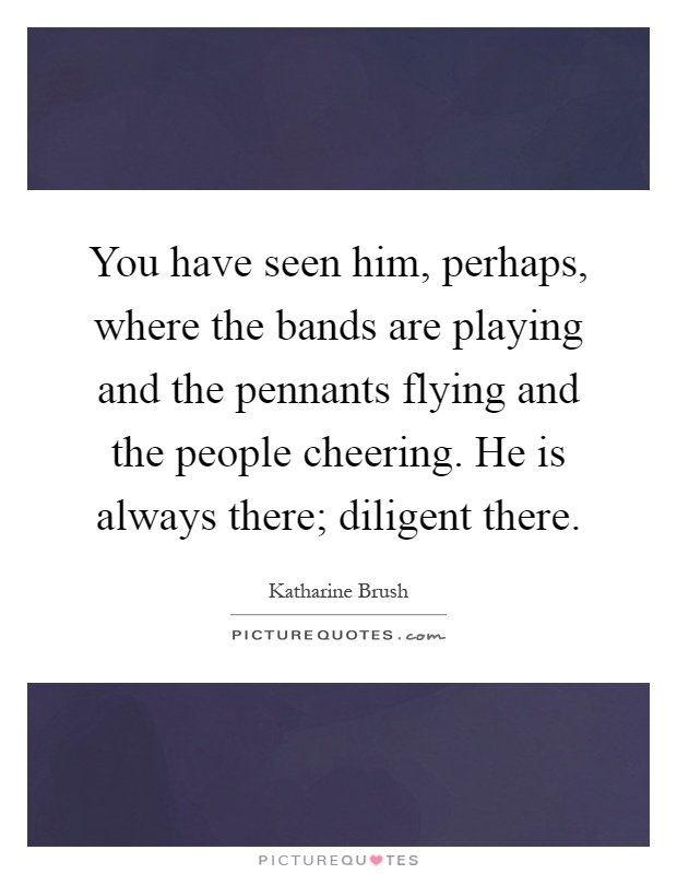 You have seen him, perhaps, where the bands are playing and the pennants flying and the people cheering. He is always there; diligent there Picture Quote #1