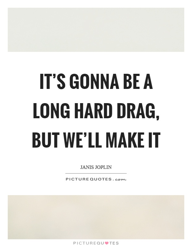 It's gonna be a long hard drag, but we'll make it Picture Quote #1