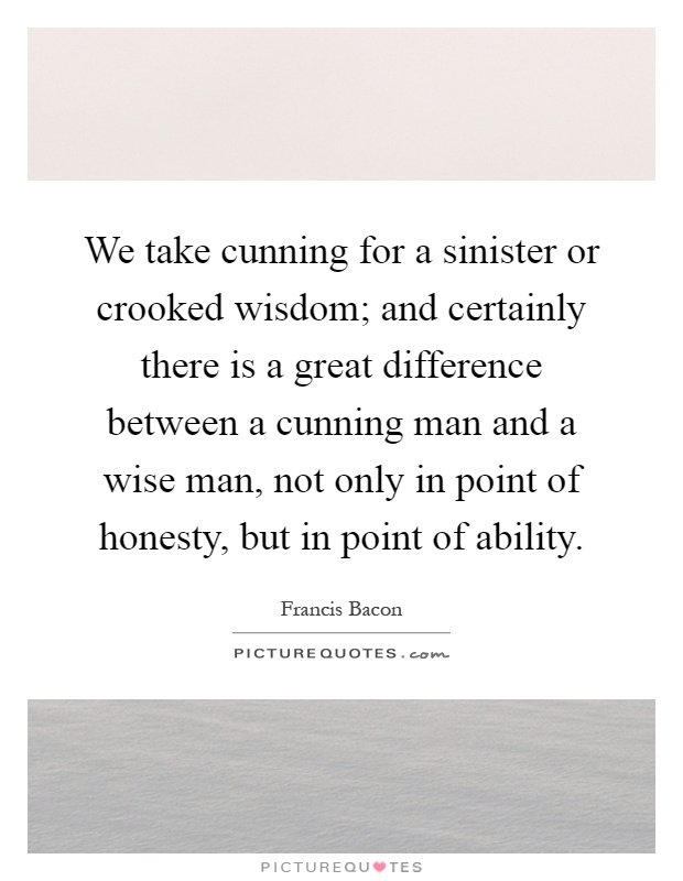We take cunning for a sinister or crooked wisdom; and certainly there is a great difference between a cunning man and a wise man, not only in point of honesty, but in point of ability Picture Quote #1