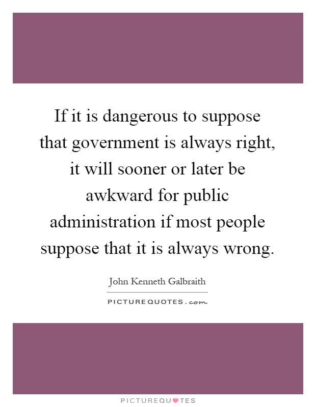 If it is dangerous to suppose that government is always right, it will sooner or later be awkward for public administration if most people suppose that it is always wrong Picture Quote #1