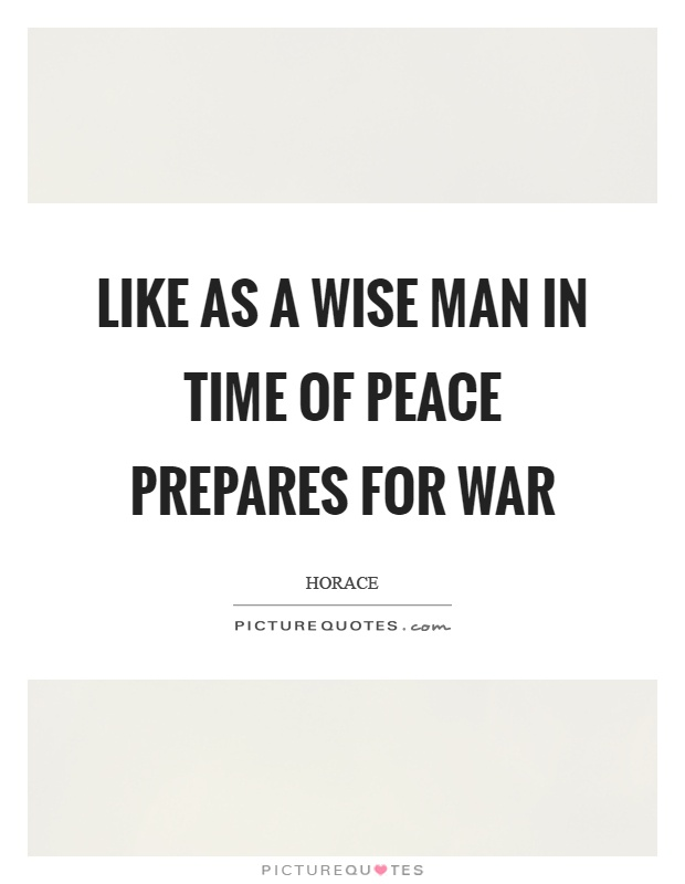 Like as a wise man in time of peace prepares for war Picture Quote #1