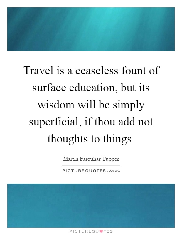 Travel is a ceaseless fount of surface education, but its wisdom will be simply superficial, if thou add not thoughts to things Picture Quote #1
