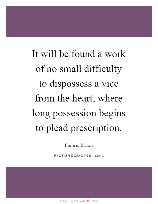 It will be found a work of no small difficulty to dispossess a vice from the heart, where long possession begins to plead prescription Picture Quote #1