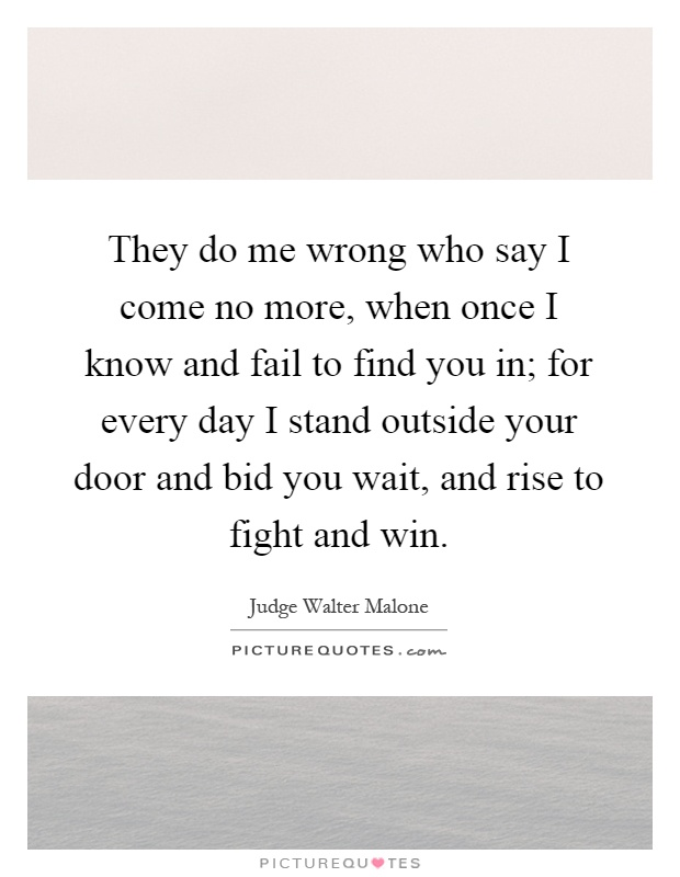They do me wrong who say I come no more, when once I know and fail to find you in; for every day I stand outside your door and bid you wait, and rise to fight and win Picture Quote #1