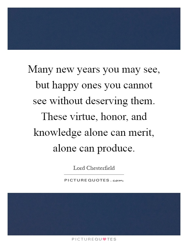 Many new years you may see, but happy ones you cannot see without deserving them. These virtue, honor, and knowledge alone can merit, alone can produce Picture Quote #1