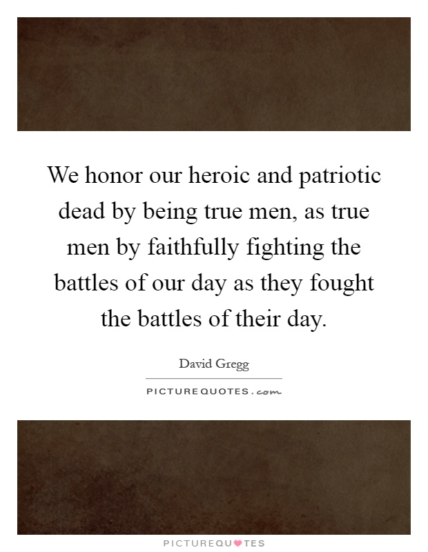 We honor our heroic and patriotic dead by being true men, as true men by faithfully fighting the battles of our day as they fought the battles of their day Picture Quote #1