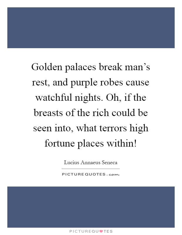 Golden palaces break man's rest, and purple robes cause watchful nights. Oh, if the breasts of the rich could be seen into, what terrors high fortune places within! Picture Quote #1