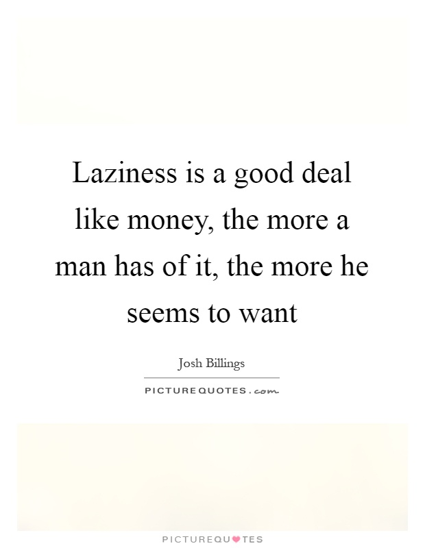 Laziness is a good deal like money, the more a man has of it, the more he seems to want Picture Quote #1