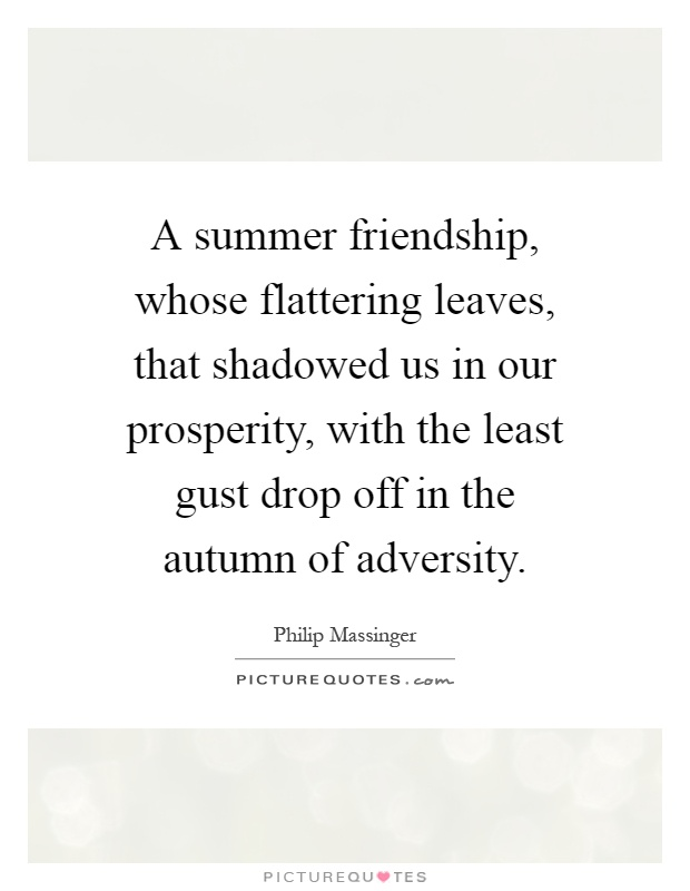 A summer friendship, whose flattering leaves, that shadowed us in our prosperity, with the least gust drop off in the autumn of adversity Picture Quote #1