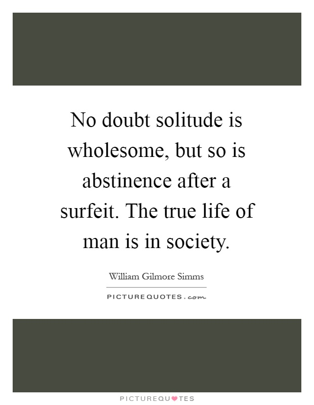No doubt solitude is wholesome, but so is abstinence after a surfeit. The true life of man is in society Picture Quote #1