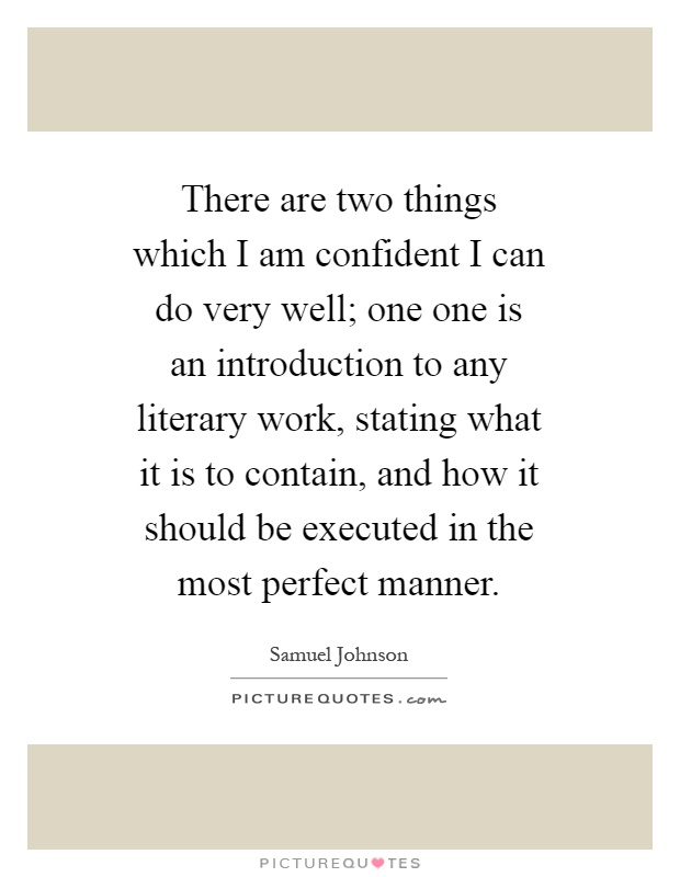 There are two things which I am confident I can do very well; one one is an introduction to any literary work, stating what it is to contain, and how it should be executed in the most perfect manner Picture Quote #1