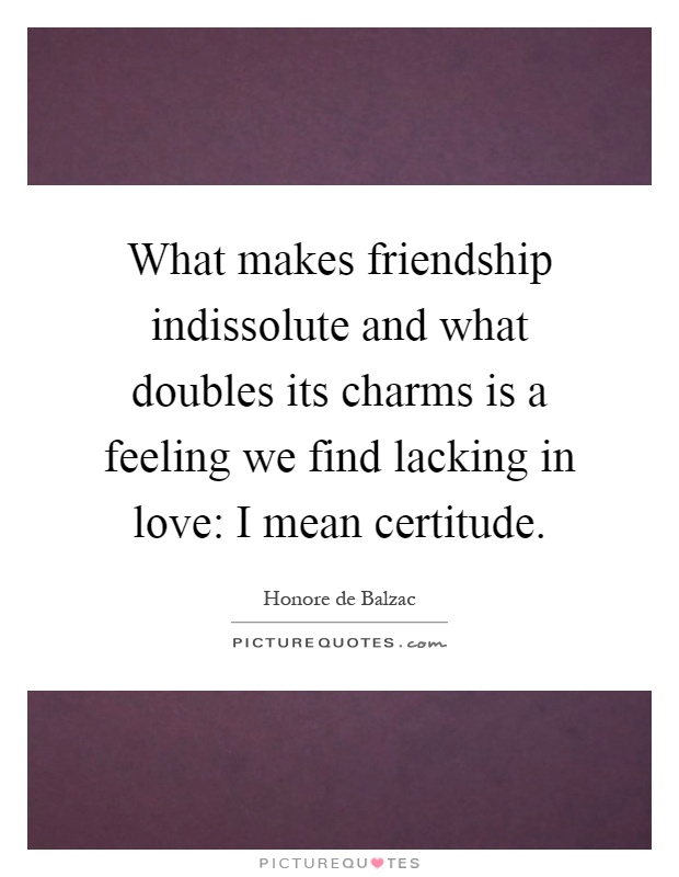 What makes friendship indissolute and what doubles its charms is a feeling we find lacking in love: I mean certitude Picture Quote #1