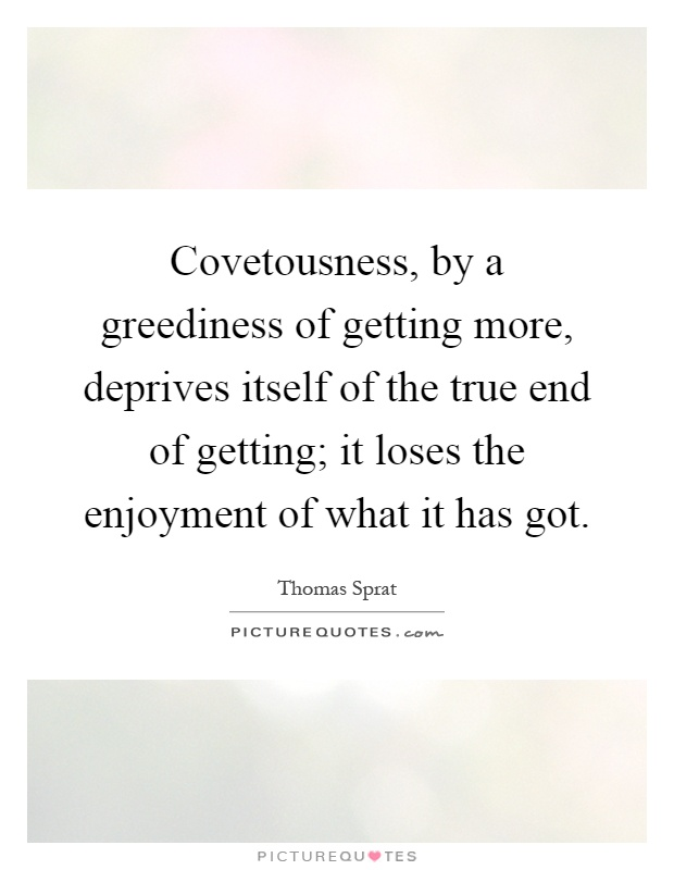 Covetousness, by a greediness of getting more, deprives itself of the true end of getting; it loses the enjoyment of what it has got Picture Quote #1