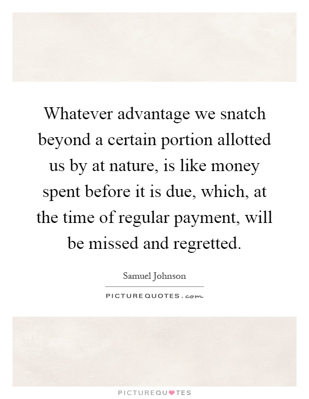 Whatever advantage we snatch beyond a certain portion allotted us by at nature, is like money spent before it is due, which, at the time of regular payment, will be missed and regretted Picture Quote #1