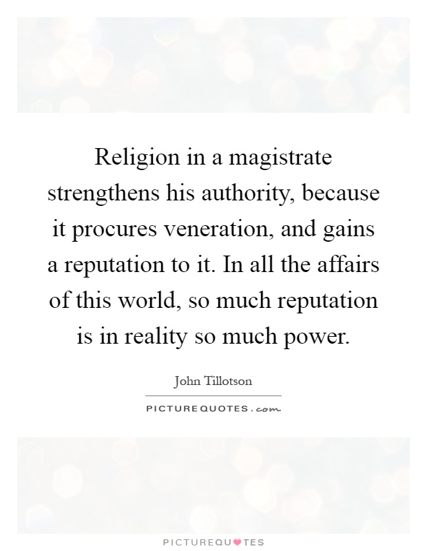 Religion in a magistrate strengthens his authority, because it procures veneration, and gains a reputation to it. In all the affairs of this world, so much reputation is in reality so much power Picture Quote #1