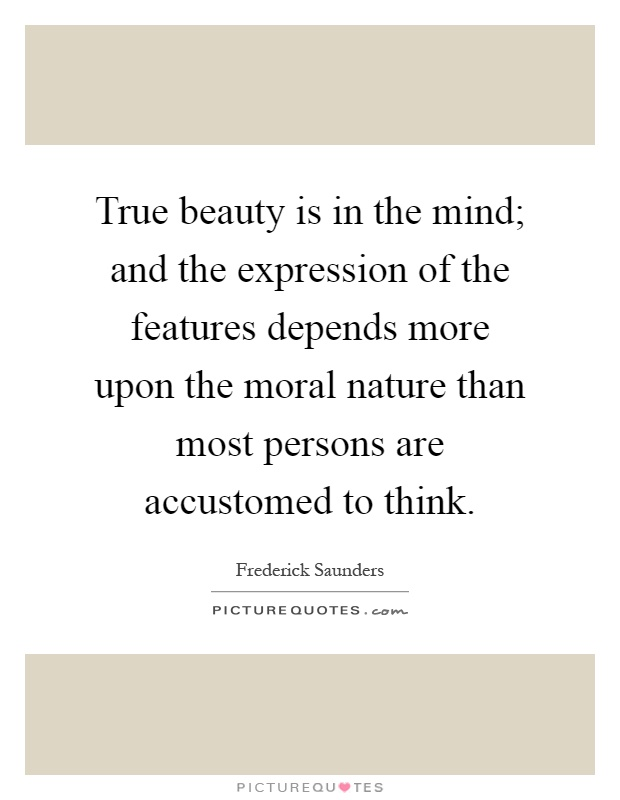 True beauty is in the mind; and the expression of the features depends more upon the moral nature than most persons are accustomed to think Picture Quote #1