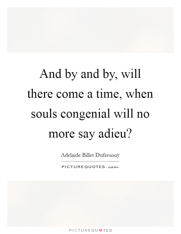 And by and by, will there come a time, when souls congenial will no more say adieu? Picture Quote #1