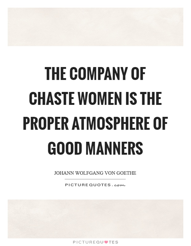 The company of chaste women is the proper atmosphere of good manners Picture Quote #1