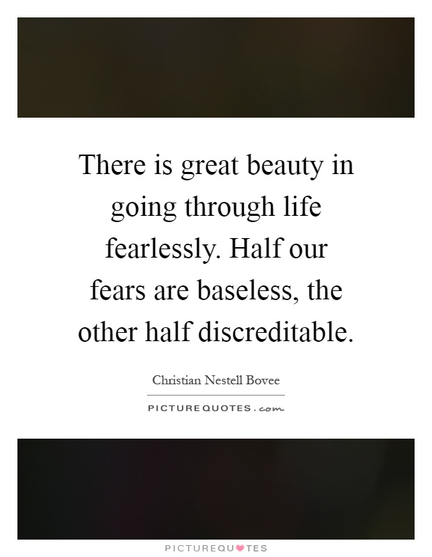There is great beauty in going through life fearlessly. Half our fears are baseless, the other half discreditable Picture Quote #1