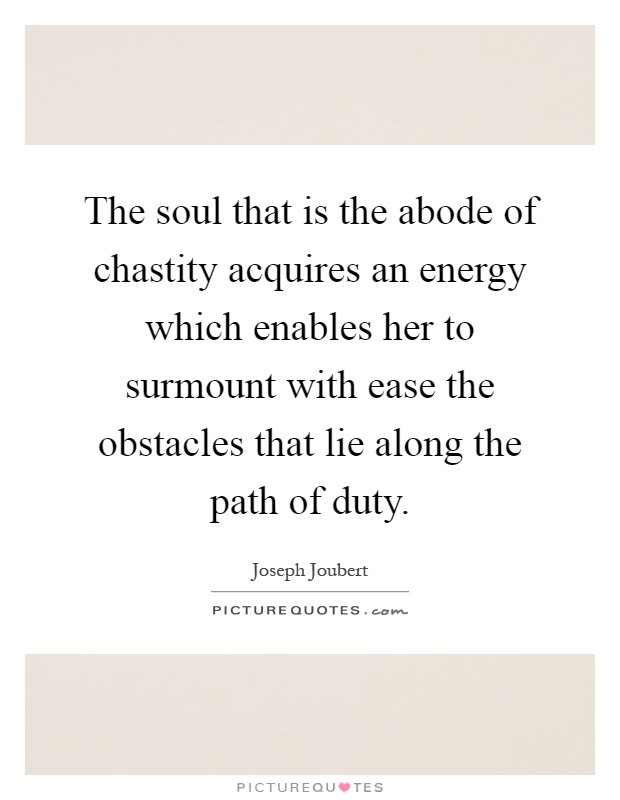 The soul that is the abode of chastity acquires an energy which enables her to surmount with ease the obstacles that lie along the path of duty Picture Quote #1