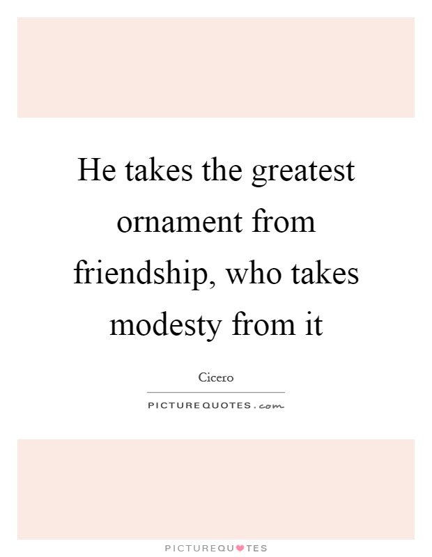 He takes the greatest ornament from friendship, who takes modesty from it Picture Quote #1