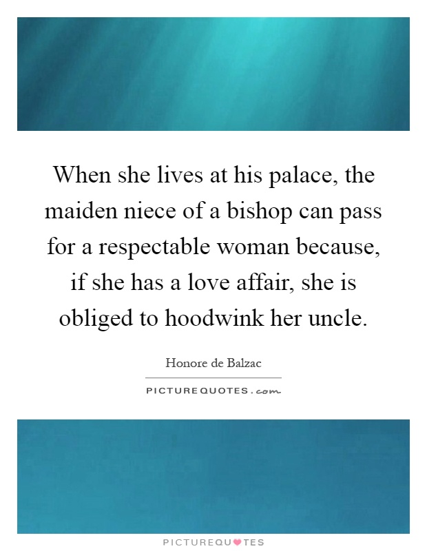 When she lives at his palace, the maiden niece of a bishop can pass for a respectable woman because, if she has a love affair, she is obliged to hoodwink her uncle Picture Quote #1