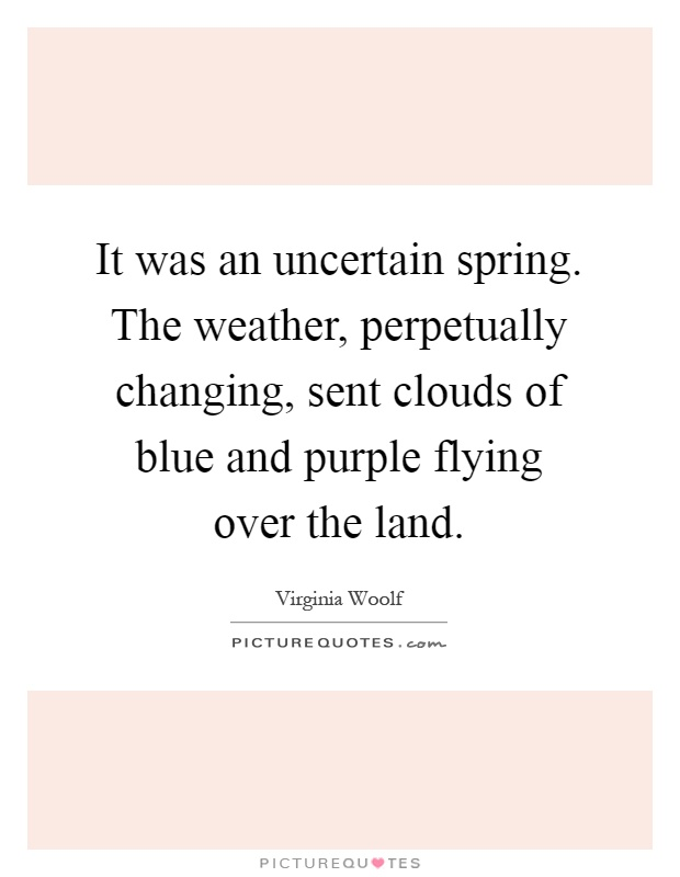 It was an uncertain spring. The weather, perpetually changing, sent clouds of blue and purple flying over the land Picture Quote #1