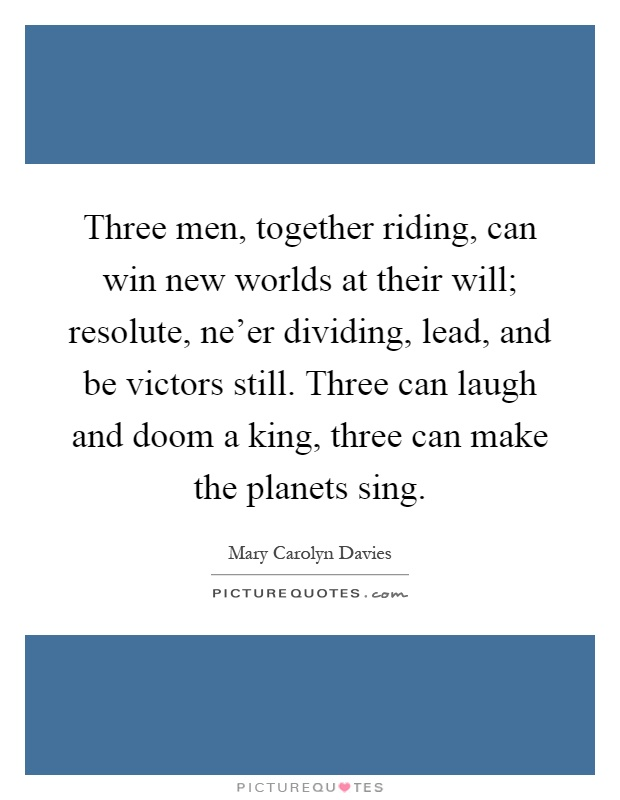 Three men, together riding, can win new worlds at their will; resolute, ne'er dividing, lead, and be victors still. Three can laugh and doom a king, three can make the planets sing Picture Quote #1