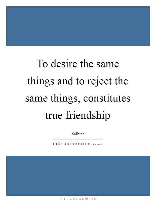 To desire the same things and to reject the same things, constitutes true friendship Picture Quote #1