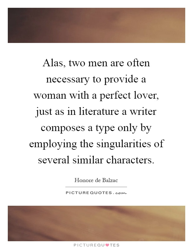 Alas, two men are often necessary to provide a woman with a perfect lover, just as in literature a writer composes a type only by employing the singularities of several similar characters Picture Quote #1