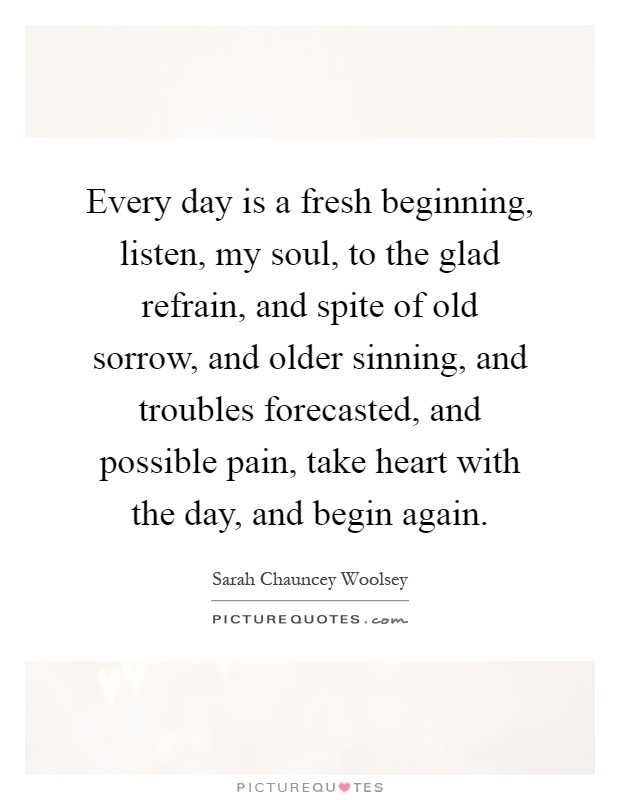 Every day is a fresh beginning, listen, my soul, to the glad refrain, and spite of old sorrow, and older sinning, and troubles forecasted, and possible pain, take heart with the day, and begin again Picture Quote #1