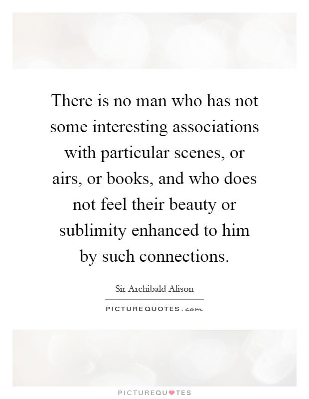 There is no man who has not some interesting associations with particular scenes, or airs, or books, and who does not feel their beauty or sublimity enhanced to him by such connections Picture Quote #1