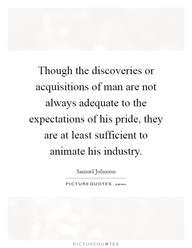 Though the discoveries or acquisitions of man are not always adequate to the expectations of his pride, they are at least sufficient to animate his industry Picture Quote #1