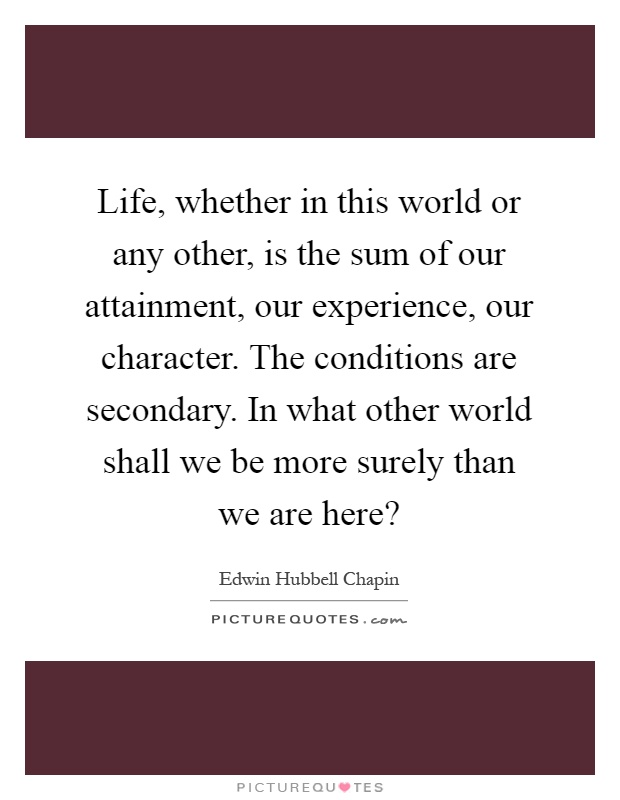Life, whether in this world or any other, is the sum of our attainment, our experience, our character. The conditions are secondary. In what other world shall we be more surely than we are here? Picture Quote #1