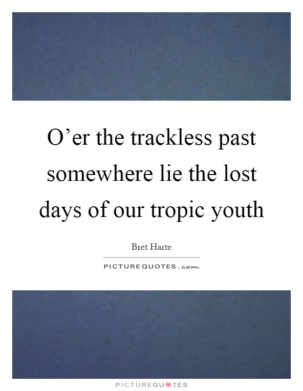 O'er the trackless past somewhere lie the lost days of our tropic youth Picture Quote #1