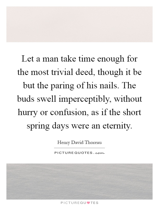 Let a man take time enough for the most trivial deed, though it be but the paring of his nails. The buds swell imperceptibly, without hurry or confusion, as if the short spring days were an eternity Picture Quote #1