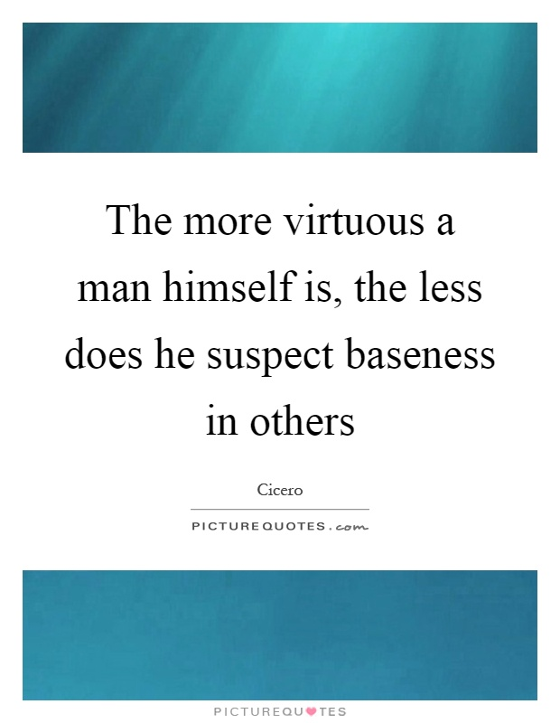 The more virtuous a man himself is, the less does he suspect baseness in others Picture Quote #1
