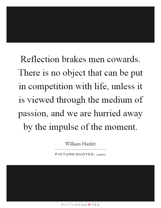 Reflection brakes men cowards. There is no object that can be put in competition with life, unless it is viewed through the medium of passion, and we are hurried away by the impulse of the moment Picture Quote #1