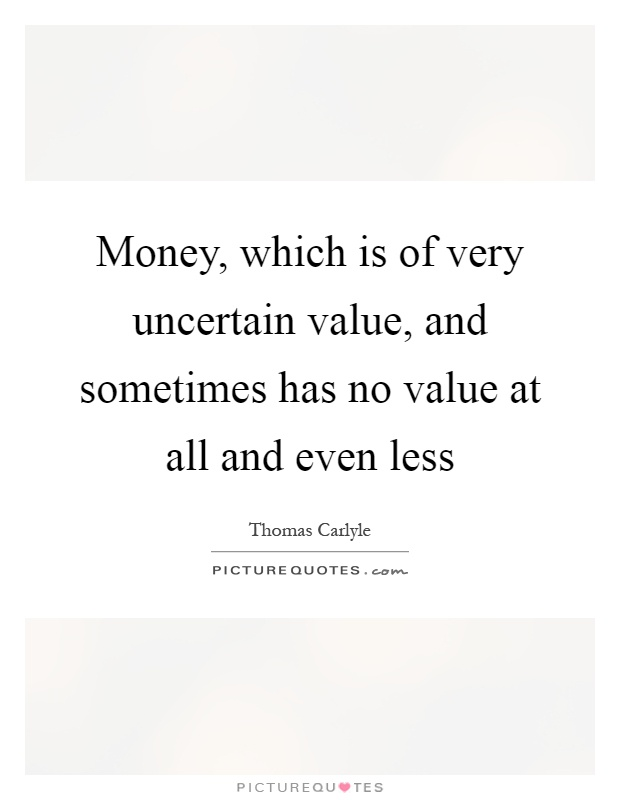 Money, which is of very uncertain value, and sometimes has no value at all and even less Picture Quote #1